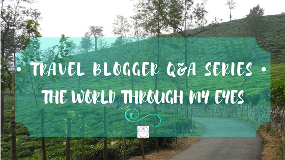 Travel Blogger Q&A Series –The World Through My Eyes